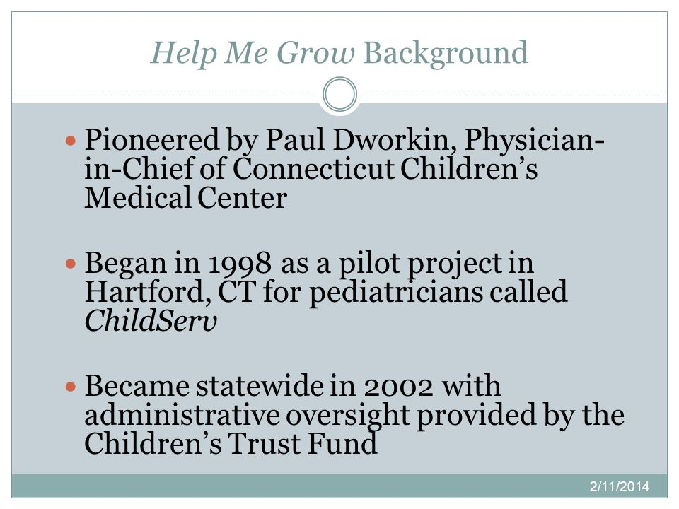 Help Me Grow Background 2/11/2014 Pioneered by Paul Dworkin, Physician- in-Chief of Connecticut Childrens Medical Center Began in 1998 as a pilot proj