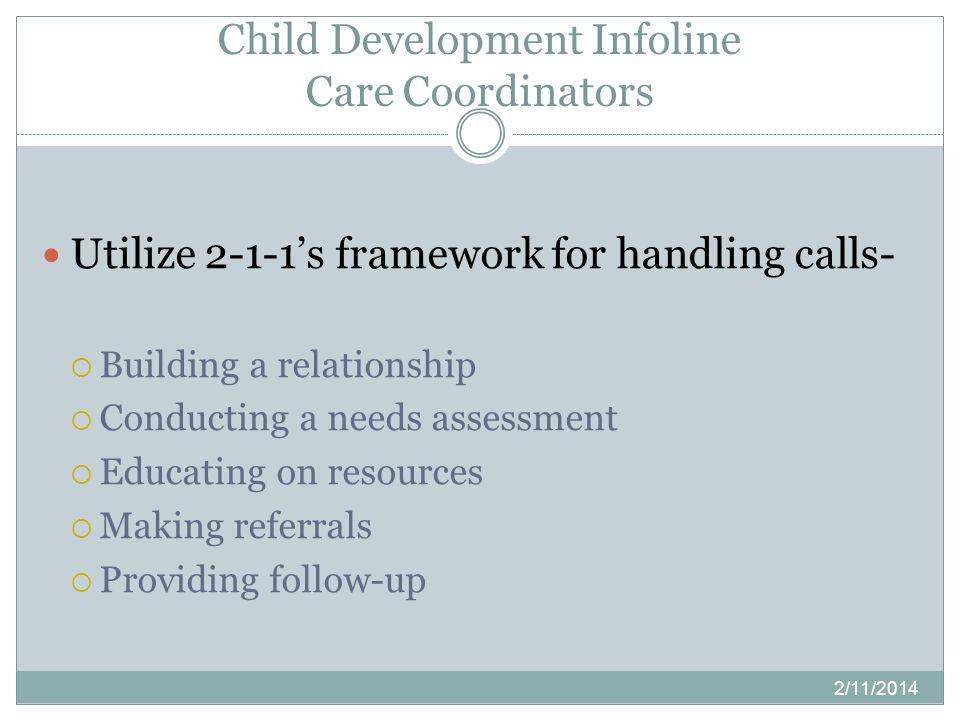 Child Development Infoline Care Coordinators 2/11/2014 Utilize 2-1-1s framework for handling calls- Building a relationship Conducting a needs assessm