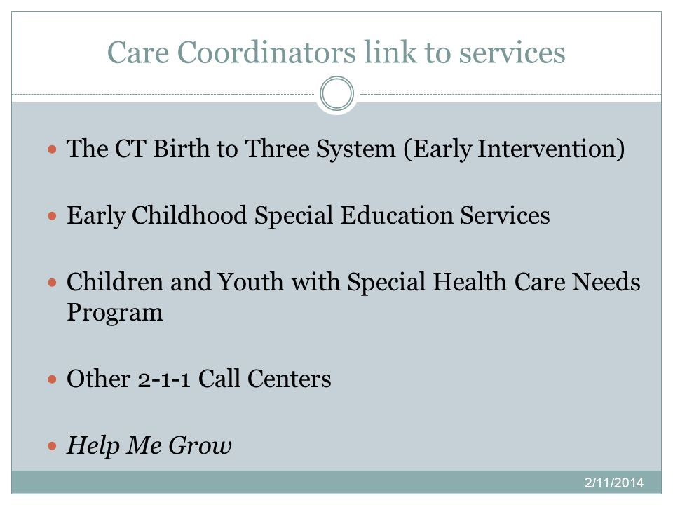 Care Coordinators link to services 2/11/2014 The CT Birth to Three System (Early Intervention) Early Childhood Special Education Services Children and