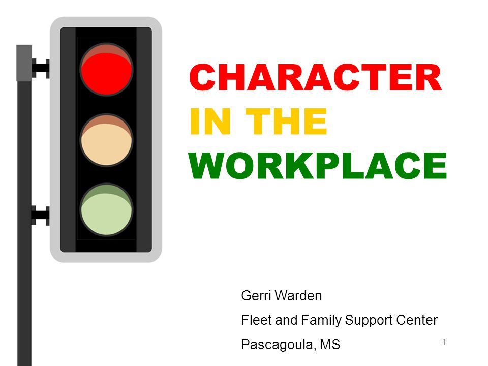 1 CHARACTER IN THE WORKPLACE Gerri Warden Fleet and Family Support Center Pascagoula, MS