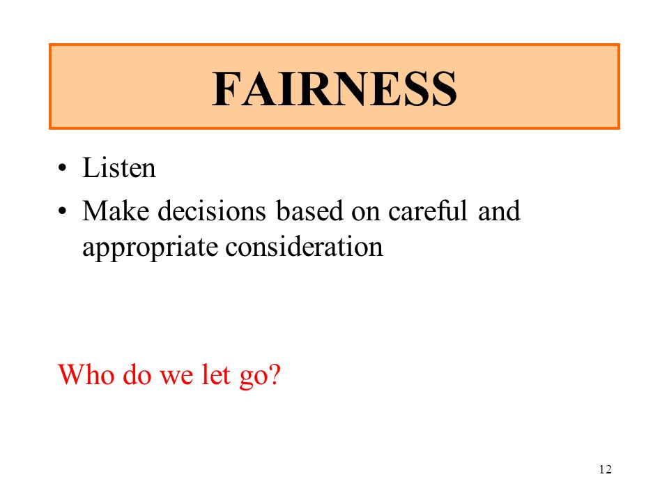 12 FAIRNESS Listen Make decisions based on careful and appropriate consideration Who do we let go?