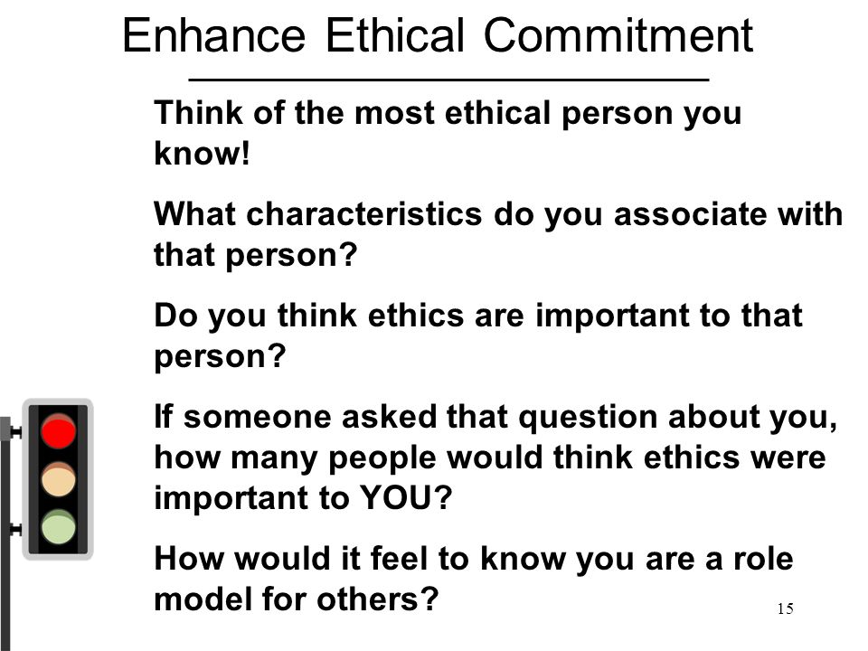 15 Enhance Ethical Commitment Think of the most ethical person you know! What characteristics do you associate with that person? Do you think ethics a