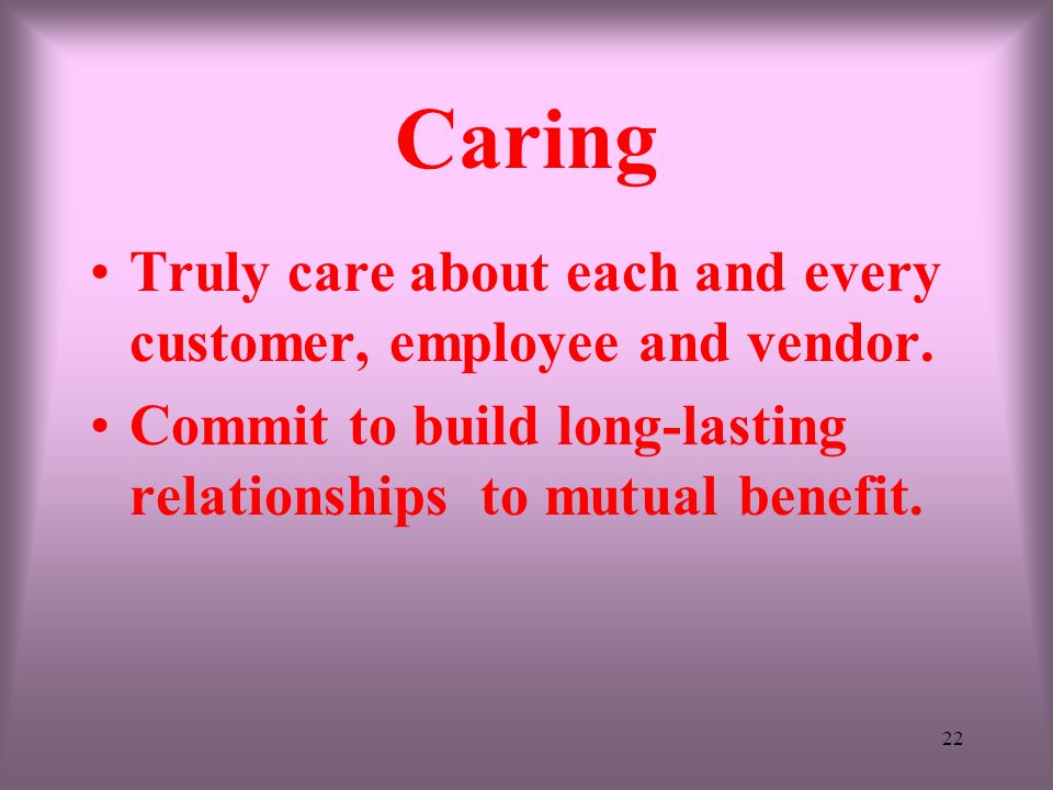 22 Caring Truly care about each and every customer, employee and vendor. Commit to build long-lasting relationships to mutual benefit.