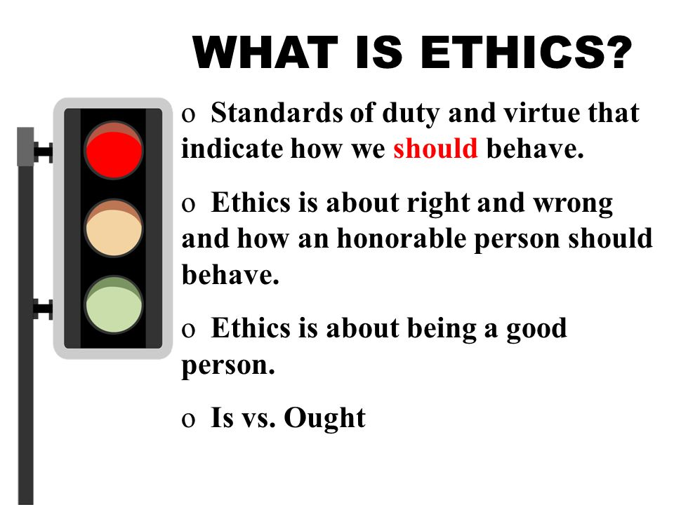 3 WHAT IS ETHICS? o Standards of duty and virtue that indicate how we should behave. o Ethics is about right and wrong and how an honorable person sho