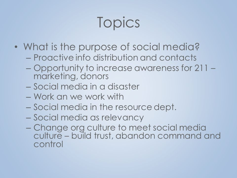 Topics What is the purpose of social media? – Proactive info distribution and contacts – Opportunity to increase awareness for 211 – marketing, donors