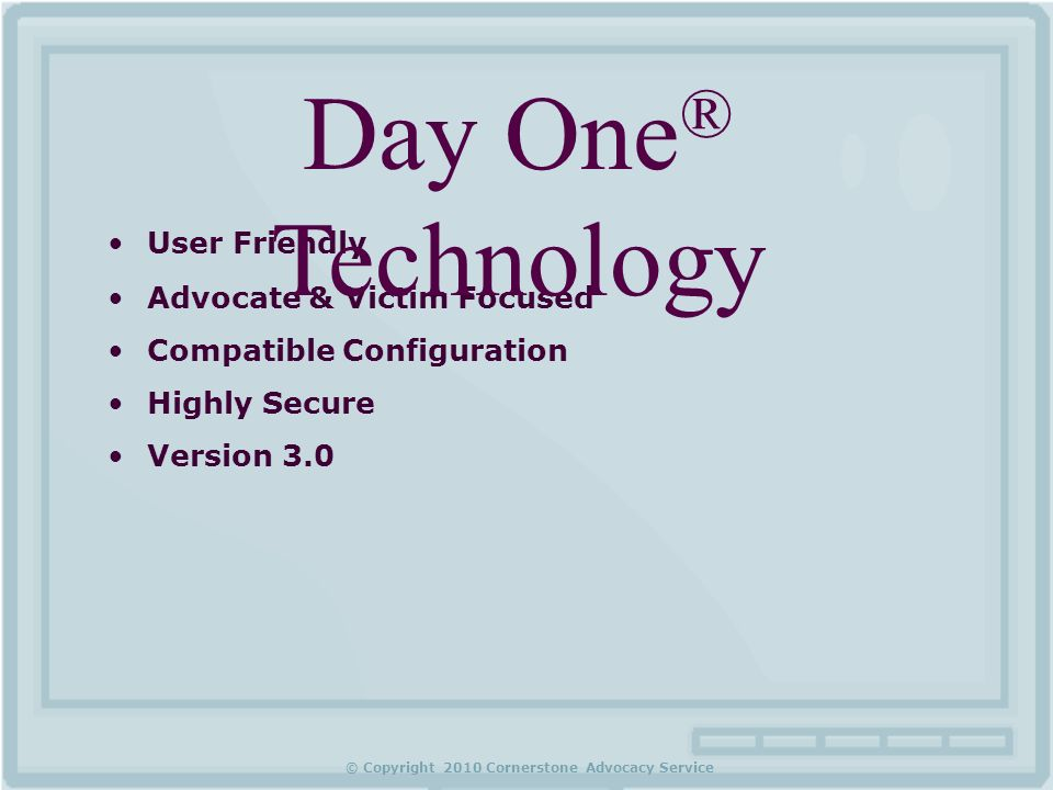 © Copyright 2010 Cornerstone Advocacy Service User Friendly Advocate & Victim Focused Compatible Configuration Highly Secure Version 3.0 Day One ® Technology