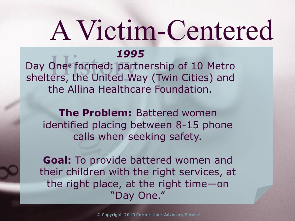 © Copyright 2010 Cornerstone Advocacy Service A Victim-Centered History 1995 Day One ® formed: partnership of 10 Metro shelters, the United Way (Twin Cities) and the Allina Healthcare Foundation.