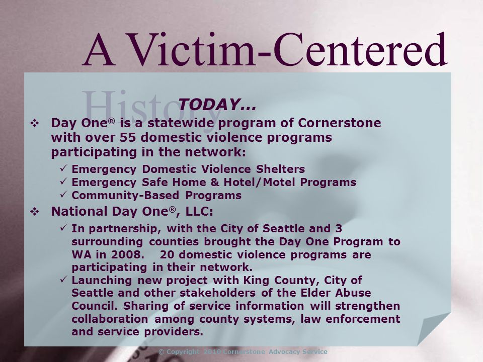 © Copyright 2010 Cornerstone Advocacy Service A Victim-Centered History TODAY… Day One ® is a statewide program of Cornerstone with over 55 domestic violence programs participating in the network: Emergency Domestic Violence Shelters Emergency Safe Home & Hotel/Motel Programs Community-Based Programs National Day One ®, LLC: In partnership, with the City of Seattle and 3 surrounding counties brought the Day One Program to WA in 2008.