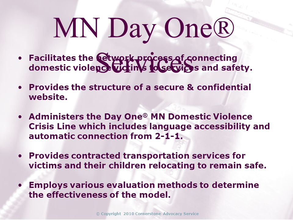© Copyright 2010 Cornerstone Advocacy Service MN Day One® Services Facilitates the network process of connecting domestic violence victims to services and safety.