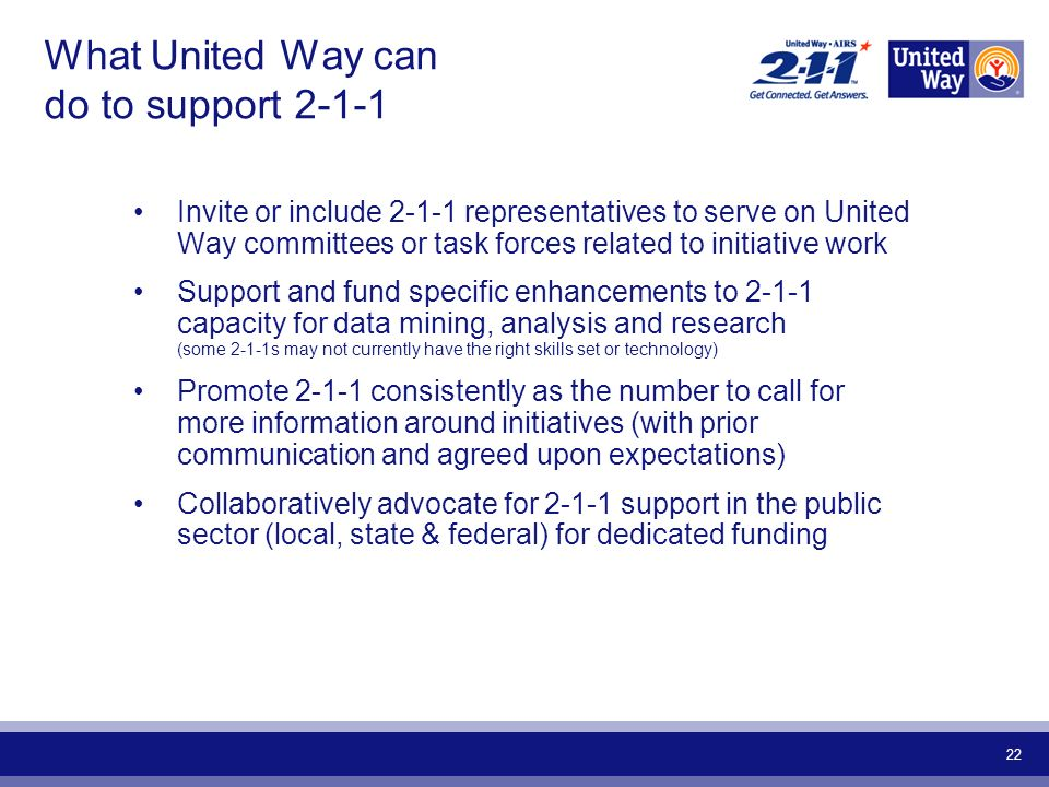 22 What United Way can do to support Invite or include representatives to serve on United Way committees or task forces related to initiative work Support and fund specific enhancements to capacity for data mining, analysis and research (some 2-1-1s may not currently have the right skills set or technology) Promote consistently as the number to call for more information around initiatives (with prior communication and agreed upon expectations) Collaboratively advocate for support in the public sector (local, state & federal) for dedicated funding
