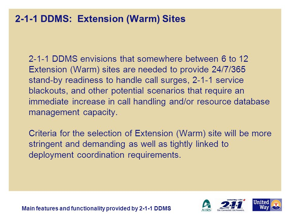 2-1-1 DDMS: Extension (Warm) Sites 2-1-1 DDMS envisions that somewhere between 6 to 12 Extension (Warm) sites are needed to provide 24/7/365 stand-by readiness to handle call surges, 2-1-1 service blackouts, and other potential scenarios that require an immediate increase in call handling and/or resource database management capacity.
