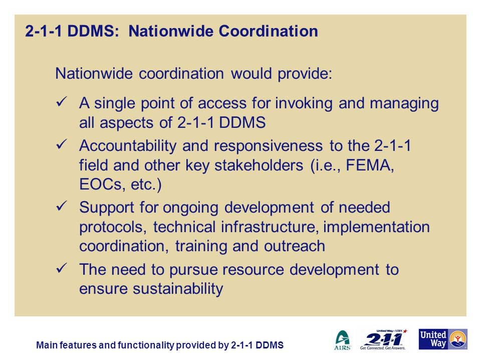 2-1-1 DDMS: Nationwide Coordination Nationwide coordination would provide: A single point of access for invoking and managing all aspects of 2-1-1 DDMS Accountability and responsiveness to the 2-1-1 field and other key stakeholders (i.e., FEMA, EOCs, etc.) Support for ongoing development of needed protocols, technical infrastructure, implementation coordination, training and outreach The need to pursue resource development to ensure sustainability Main features and functionality provided by 2-1-1 DDMS