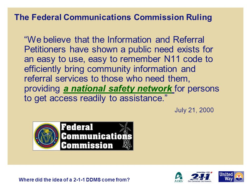 The Federal Communications Commission Ruling We believe that the Information and Referral Petitioners have shown a public need exists for an easy to use, easy to remember N11 code to efficiently bring community information and referral services to those who need them, providing a national safety network for persons to get access readily to assistance.
