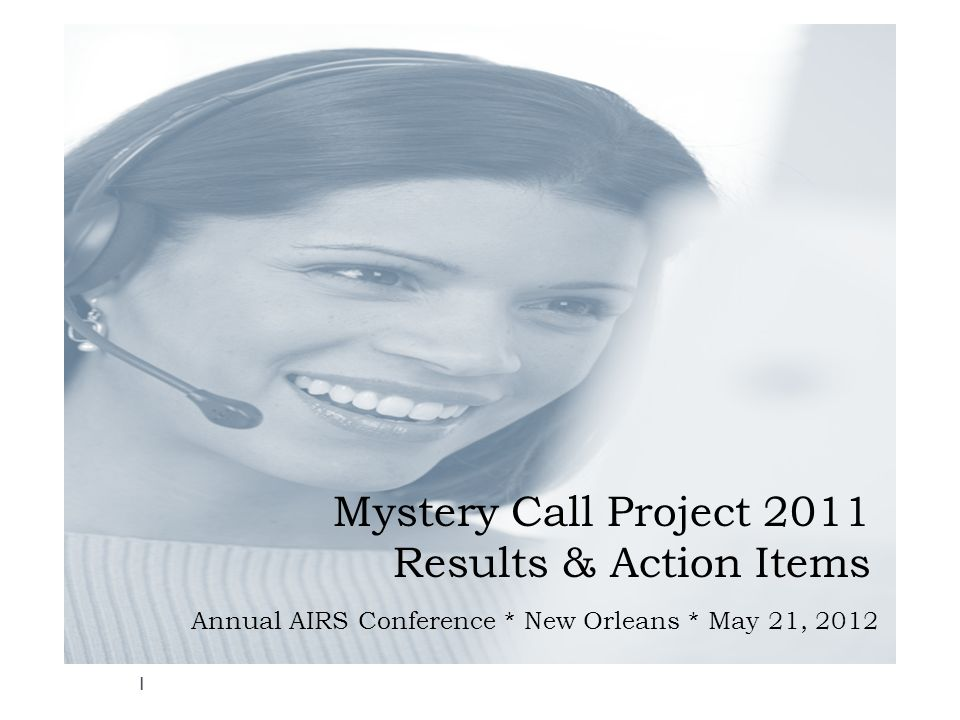 Mystery Call Project 2011 Results & Action Items Annual AIRS Conference * New Orleans * May 21, 2012 1