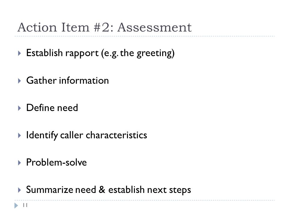 Action Item #2: Assessment Establish rapport (e.g. the greeting) Gather information Define need Identify caller characteristics Problem-solve Summariz