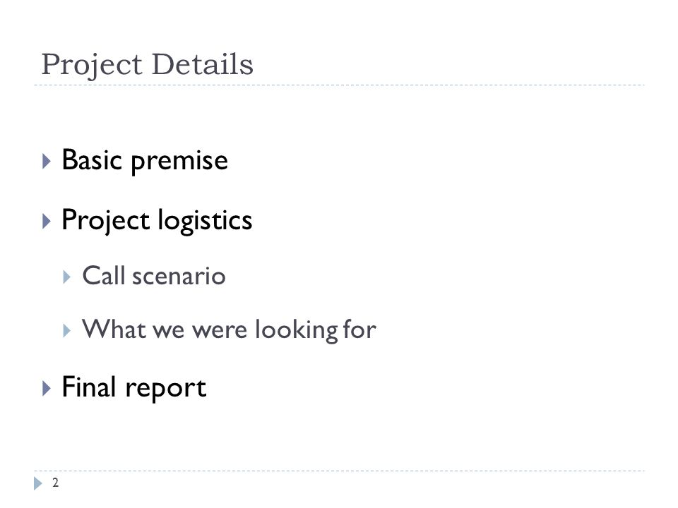 Project Details Basic premise Project logistics Call scenario What we were looking for Final report 2