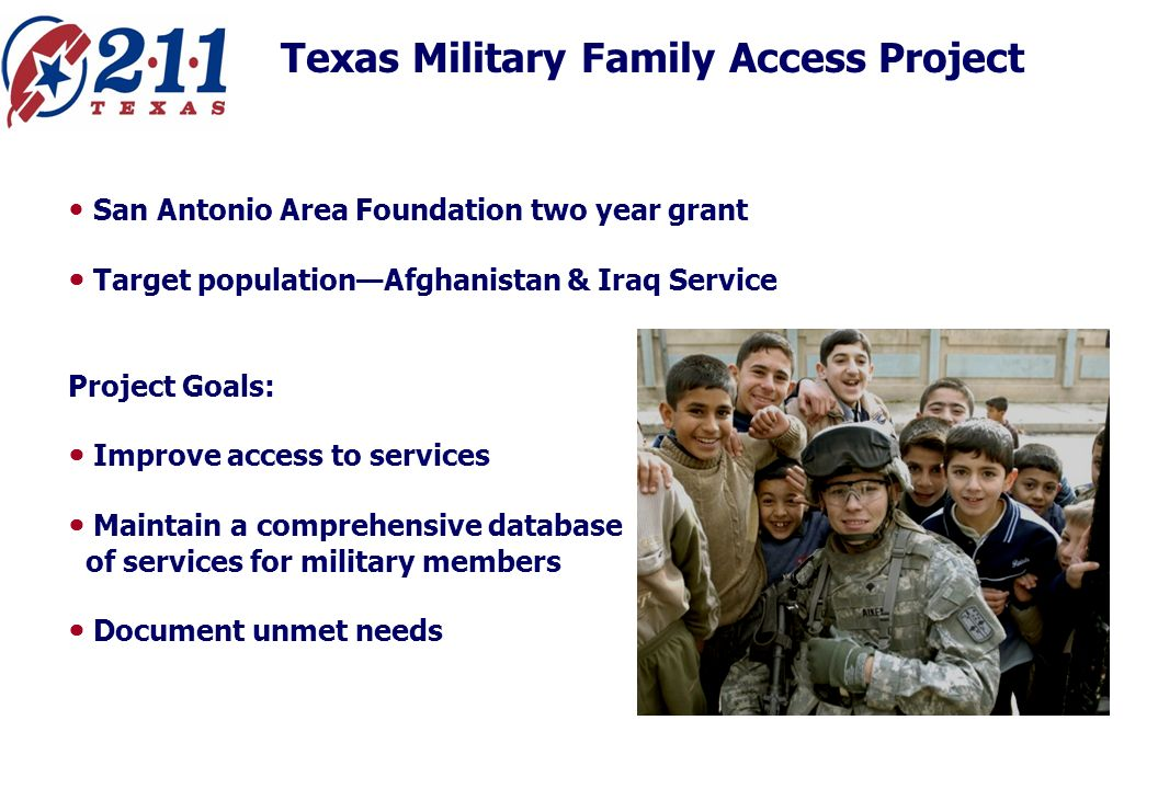 Texas Military Family Access Project San Antonio Area Foundation two year grant Target populationAfghanistan & Iraq Service Project Goals: Improve access to services Maintain a comprehensive database of services for military members Document unmet needs