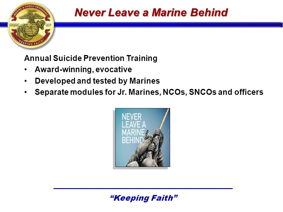 Never Leave a Marine Behind Annual Suicide Prevention Training Award-winning, evocative Developed and tested by Marines Separate modules for Jr. Marin