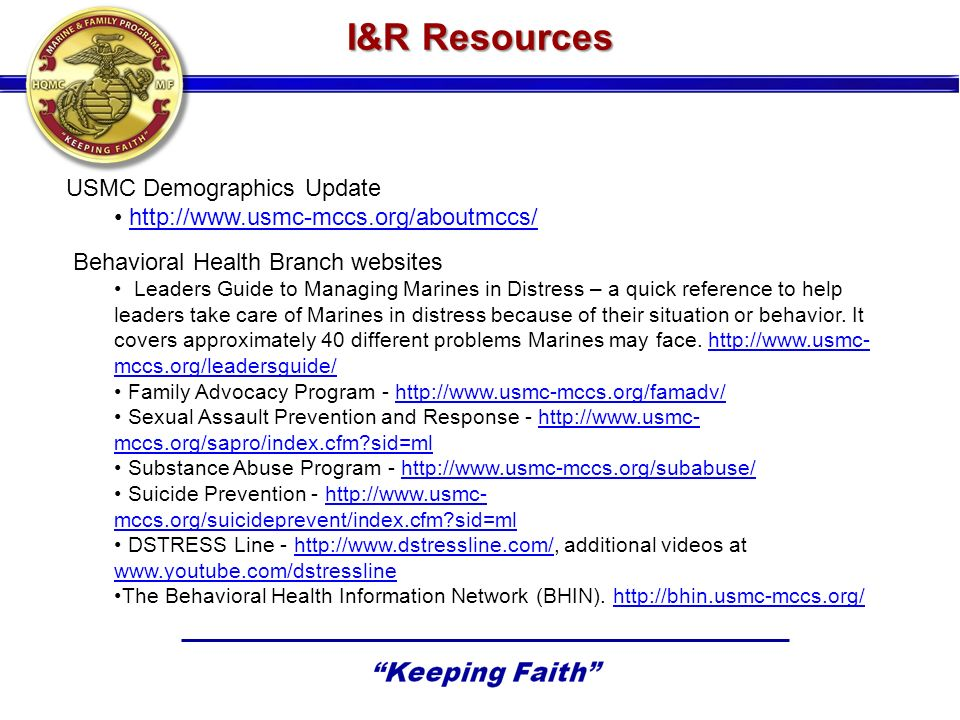 I&R Resources USMC Demographics Update http://www.usmc-mccs.org/aboutmccs/ Behavioral Health Branch websites Leaders Guide to Managing Marines in Dist