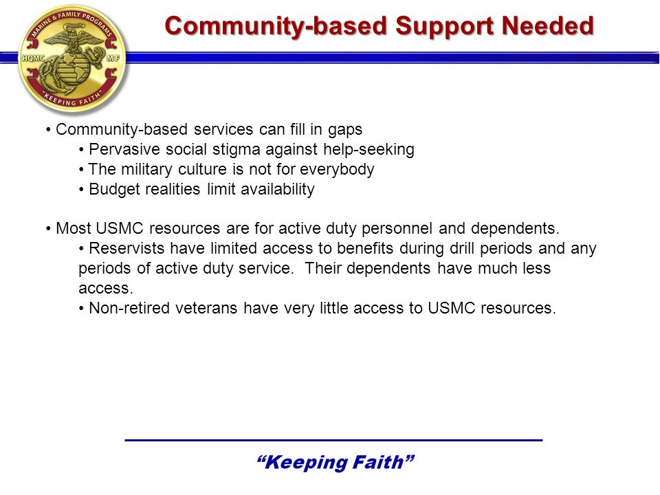 Community-based Support Needed Community-based services can fill in gaps Pervasive social stigma against help-seeking The military culture is not for
