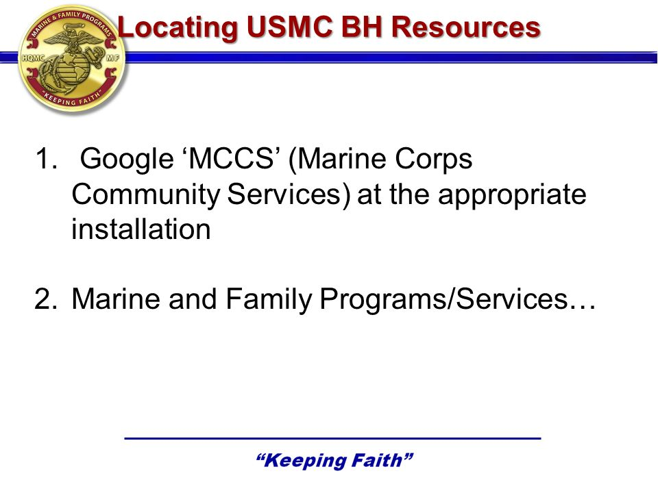 Locating USMC BH Resources 1. Google MCCS (Marine Corps Community Services) at the appropriate installation 2.Marine and Family Programs/Services…