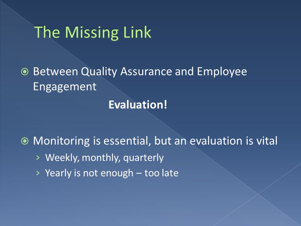 Between Quality Assurance and Employee Engagement Evaluation! Monitoring is essential, but an evaluation is vital Weekly, monthly, quarterly Yearly is