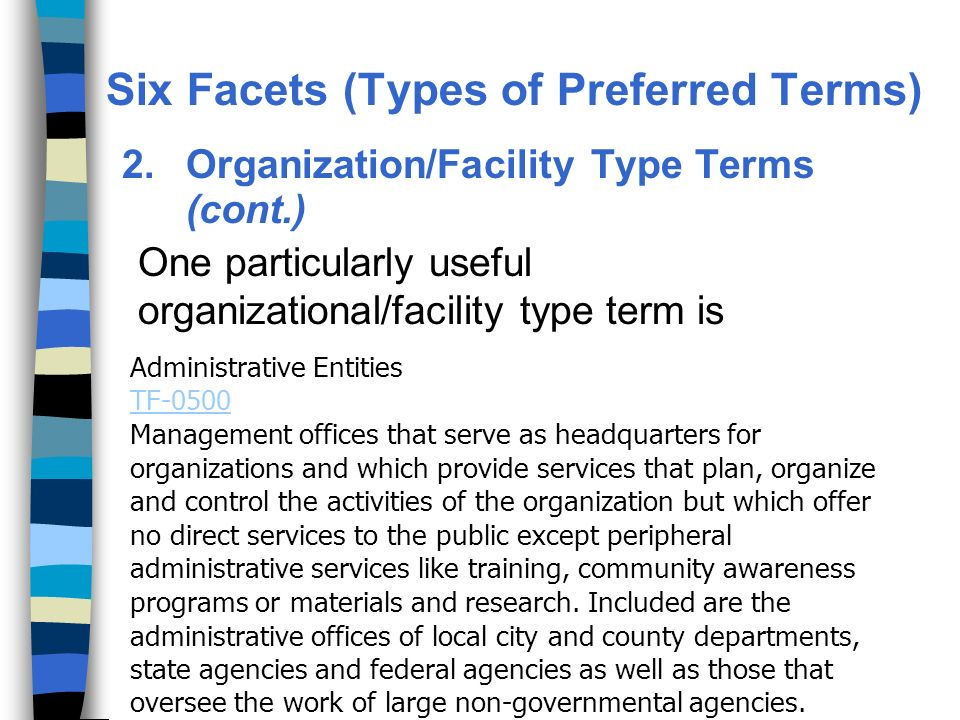 2.Organization/Facility Type Terms (cont.) One particularly useful organizational/facility type term is Administrative Entities TF-0500 Management offices that serve as headquarters for organizations and which provide services that plan, organize and control the activities of the organization but which offer no direct services to the public except peripheral administrative services like training, community awareness programs or materials and research.