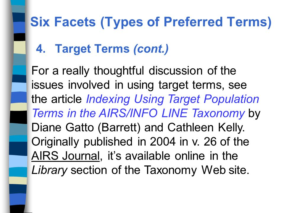 4.Target Terms (cont.) For a really thoughtful discussion of the issues involved in using target terms, see the article Indexing Using Target Population Terms in the AIRS/INFO LINE Taxonomy by Diane Gatto (Barrett) and Cathleen Kelly.