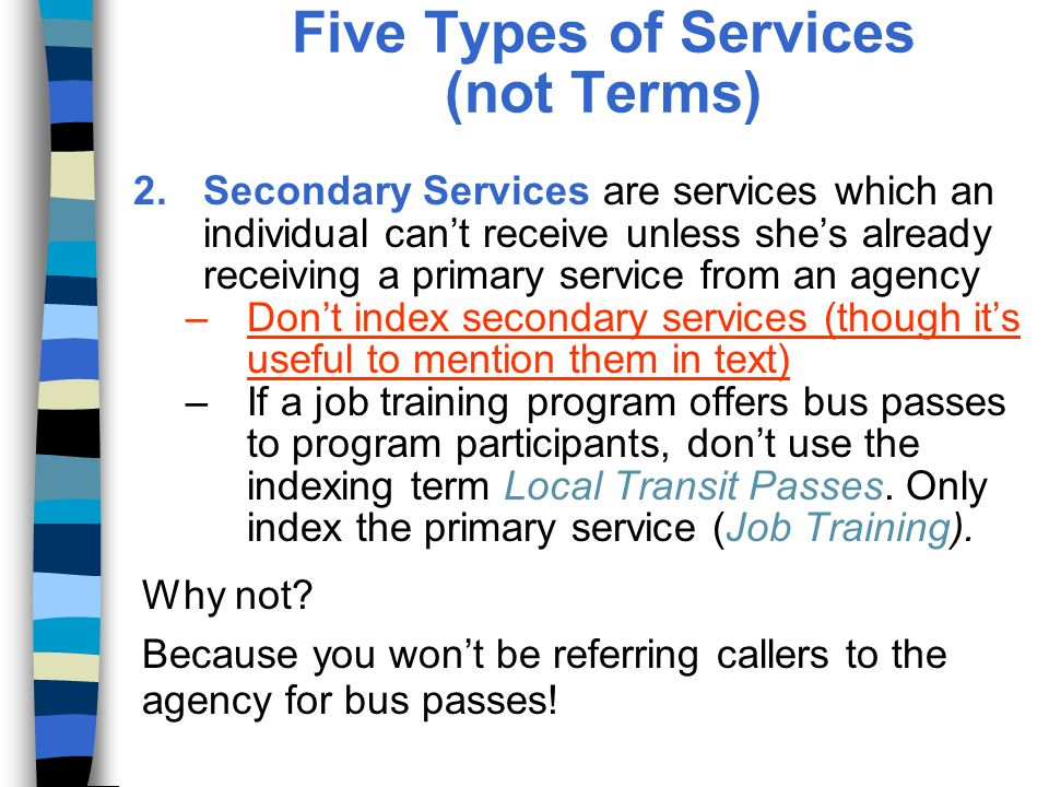 Five Types of Services (not Terms) 2.Secondary Services are services which an individual cant receive unless shes already receiving a primary service from an agency –Dont index secondary services (though its useful to mention them in text) –If a job training program offers bus passes to program participants, dont use the indexing term Local Transit Passes.