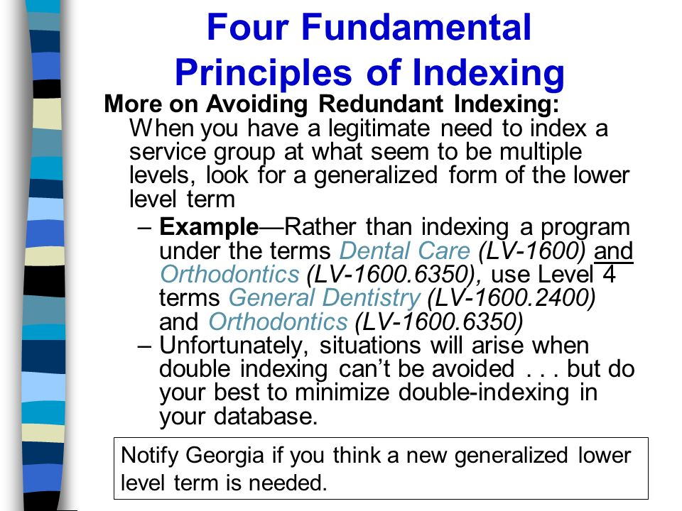 Four Fundamental Principles of Indexing More on Avoiding Redundant Indexing: When you have a legitimate need to index a service group at what seem to be multiple levels, look for a generalized form of the lower level term –ExampleRather than indexing a program under the terms Dental Care (LV-1600) and Orthodontics (LV-1600.6350), use Level 4 terms General Dentistry (LV-1600.2400) and Orthodontics (LV-1600.6350) –Unfortunately, situations will arise when double indexing cant be avoided...