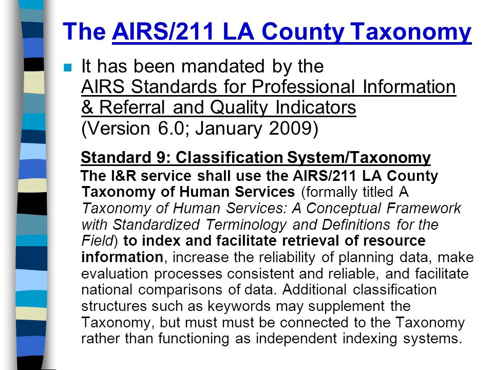 n It has been mandated by the AIRS Standards for Professional Information & Referral and Quality Indicators (Version 6.0; January 2009) Standard 9: Classification System/Taxonomy The I&R service shall use the AIRS/211 LA County Taxonomy of Human Services (formally titled A Taxonomy of Human Services: A Conceptual Framework with Standardized Terminology and Definitions for the Field) to index and facilitate retrieval of resource information, increase the reliability of planning data, make evaluation processes consistent and reliable, and facilitate national comparisons of data.