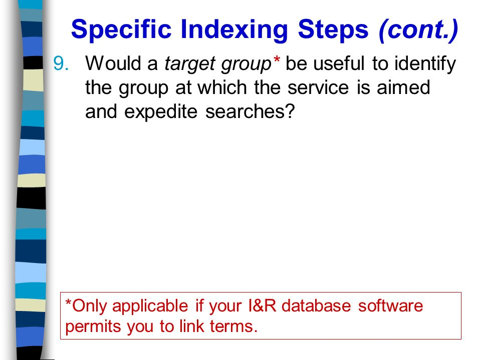 Specific Indexing Steps (cont.) 9.Would a target group* be useful to identify the group at which the service is aimed and expedite searches.