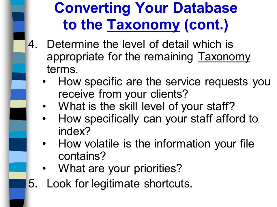 Converting Your Database to the Taxonomy (cont.) 4.Determine the level of detail which is appropriate for the remaining Taxonomy terms.