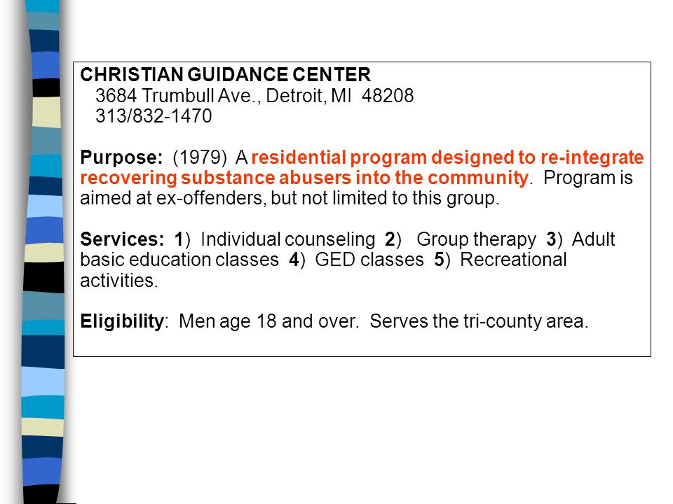 CHRISTIAN GUIDANCE CENTER 3684 Trumbull Ave., Detroit, MI 48208 313/832-1470 Purpose: (1979) A residential program designed to re-integrate recovering substance abusers into the community.