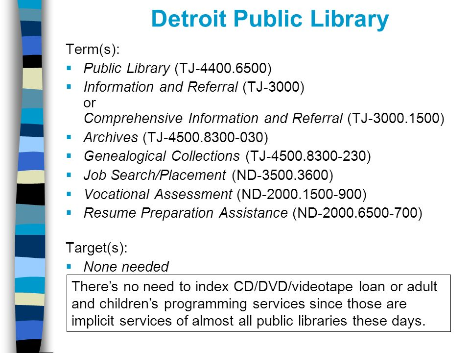 Detroit Public Library Term(s): Public Library (TJ-4400.6500) Information and Referral (TJ-3000) or Comprehensive Information and Referral (TJ-3000.1500) Archives (TJ-4500.8300-030) Genealogical Collections (TJ-4500.8300-230) Job Search/Placement (ND-3500.3600) Vocational Assessment (ND-2000.1500-900) Resume Preparation Assistance (ND-2000.6500-700) Target(s): None needed Theres no need to index CD/DVD/videotape loan or adult and childrens programming services since those are implicit services of almost all public libraries these days.