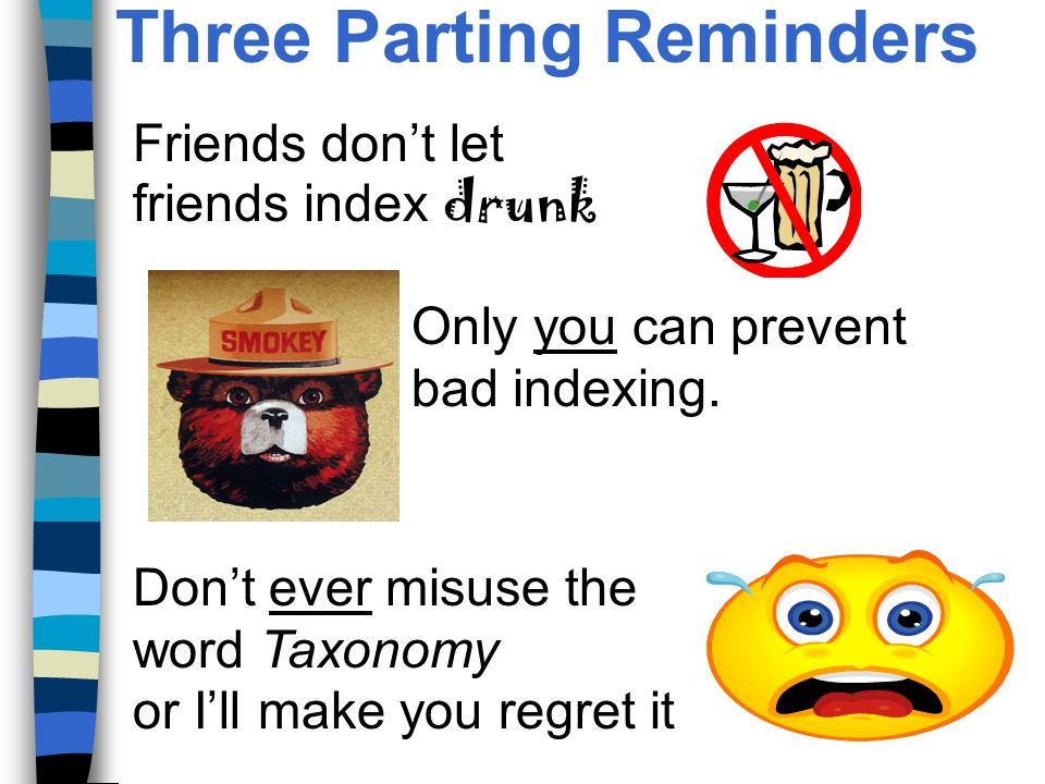 Three Parting Reminders Friends dont let friends index drunk Only you can prevent bad indexing.