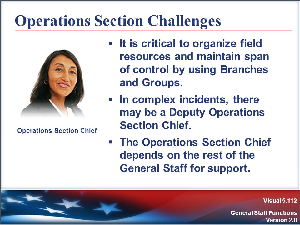 Visual 5.112 General Staff Functions Version 2.0 Operations Section Challenges It is critical to organize field resources and maintain span of control