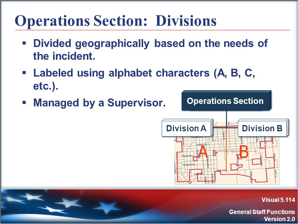 Visual 5.114 General Staff Functions Version 2.0 Operations Section: Divisions Divided geographically based on the needs of the incident. Labeled usin