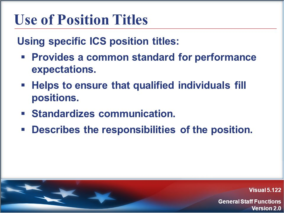 Visual 5.122 General Staff Functions Version 2.0 Use of Position Titles Using specific ICS position titles: Provides a common standard for performance