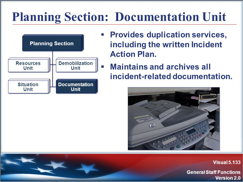 Visual 5.133 General Staff Functions Version 2.0 Planning Section: Documentation Unit Provides duplication services, including the written Incident Ac