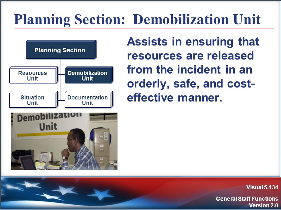 Visual 5.134 General Staff Functions Version 2.0 Planning Section: Demobilization Unit Assists in ensuring that resources are released from the incide