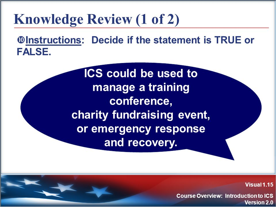 Visual 1.15 Course Overview: Introduction to ICS Version 2.0 Knowledge Review (1 of 2) Instructions: Decide if the statement is TRUE or FALSE. ICS cou