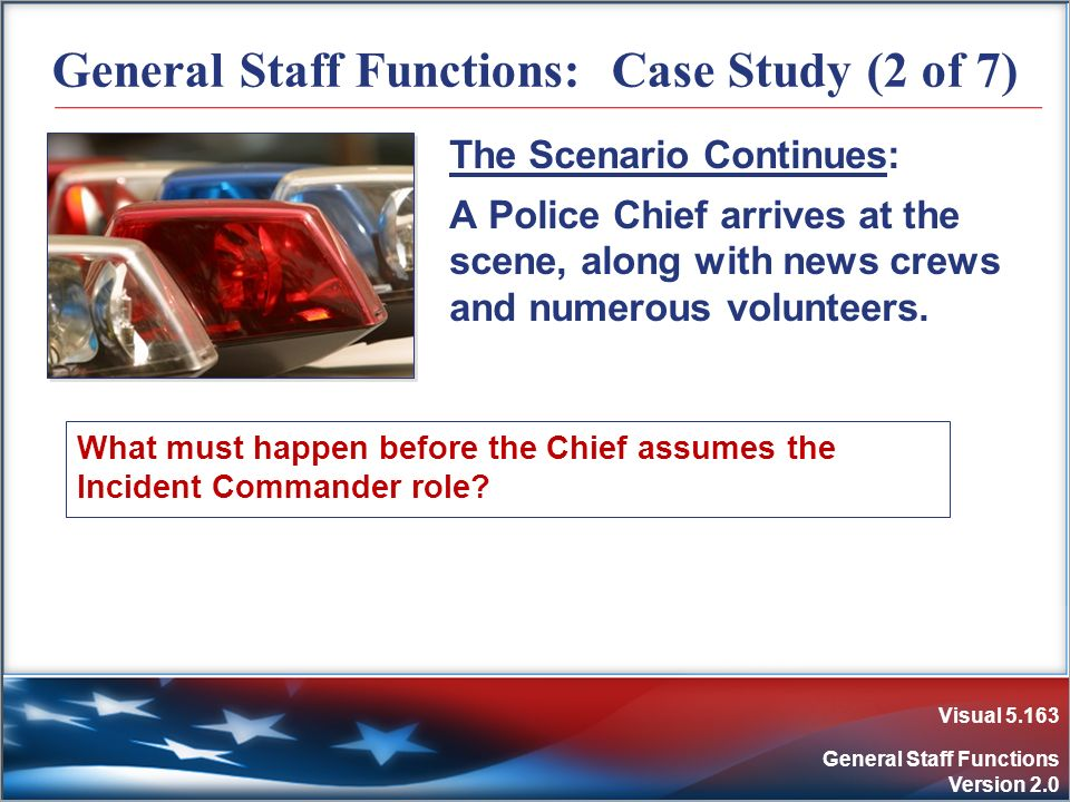 Visual 5.163 General Staff Functions Version 2.0 General Staff Functions: Case Study (2 of 7) The Scenario Continues: A Police Chief arrives at the sc