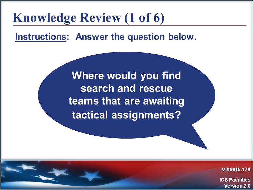Visual 6.179 ICS Facilities Version 2.0 Knowledge Review (1 of 6) Instructions: Answer the question below. Where would you find search and rescue team