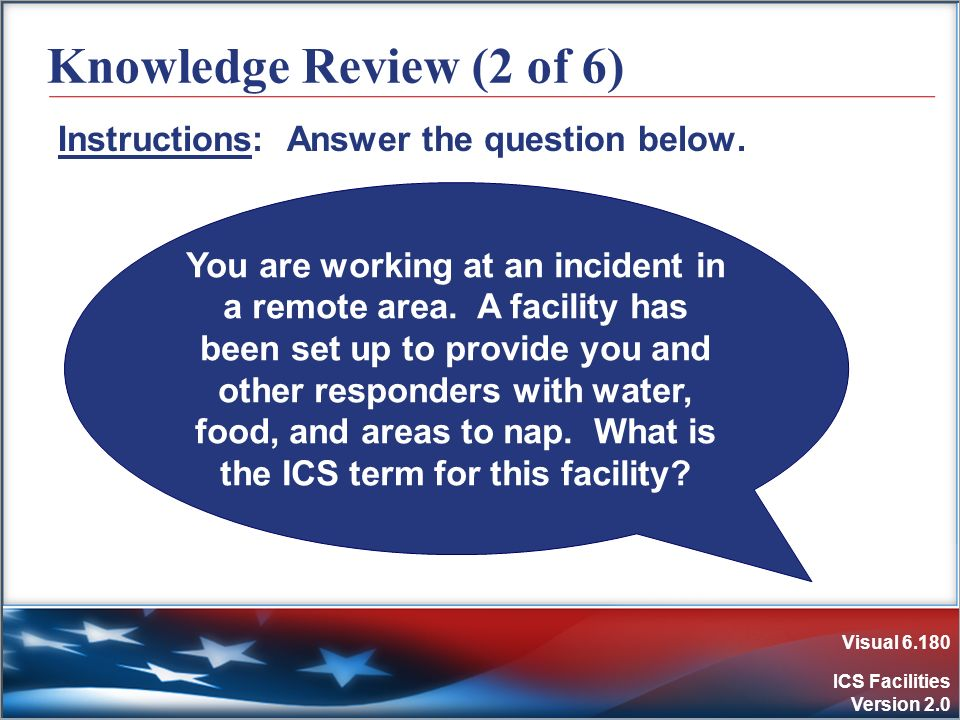 Visual 6.180 ICS Facilities Version 2.0 Knowledge Review (2 of 6) Instructions: Answer the question below. You are working at an incident in a remote