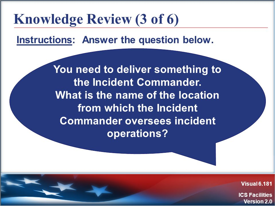 Visual 6.181 ICS Facilities Version 2.0 Knowledge Review (3 of 6) Instructions: Answer the question below. You need to deliver something to the Incide