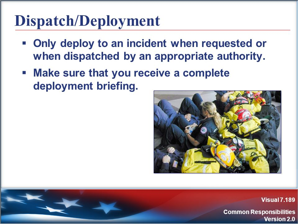 Visual 7.189 Common Responsibilities Version 2.0 Dispatch/Deployment Only deploy to an incident when requested or when dispatched by an appropriate au