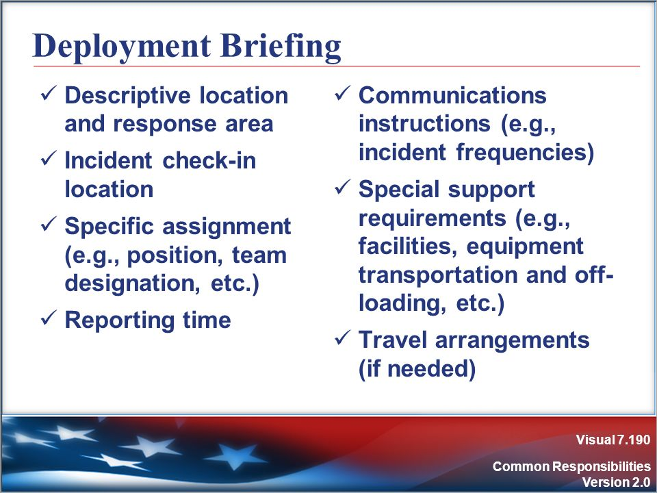 Visual 7.190 Common Responsibilities Version 2.0 Deployment Briefing Descriptive location and response area Incident check-in location Specific assign