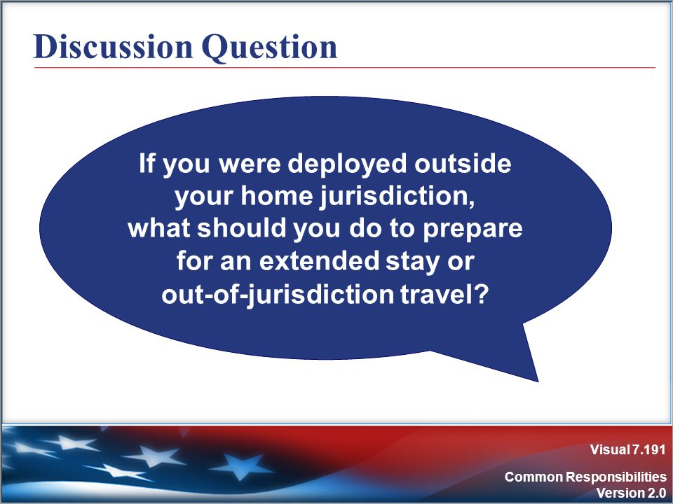 Visual 7.191 Common Responsibilities Version 2.0 Discussion Question If you were deployed outside your home jurisdiction, what should you do to prepar