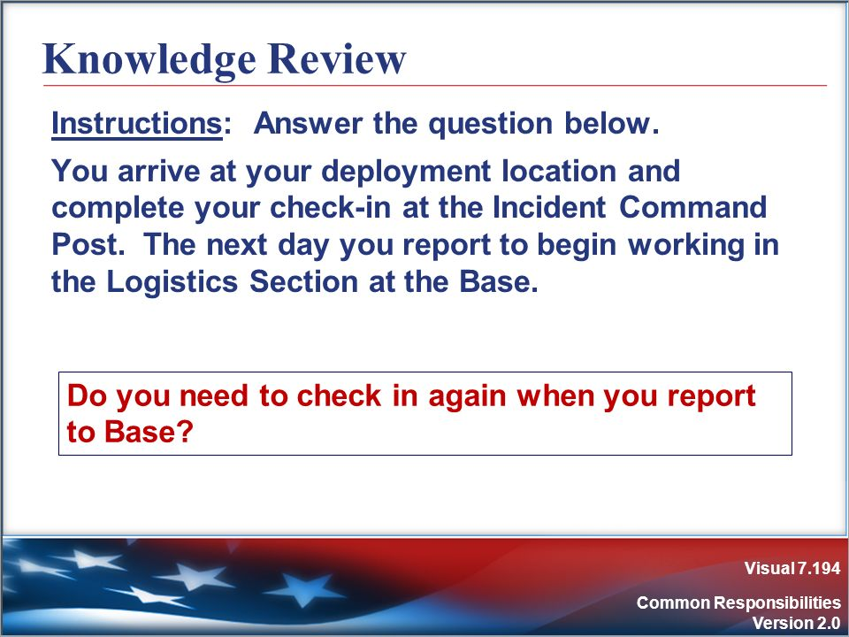 Visual 7.194 Common Responsibilities Version 2.0 Knowledge Review Instructions: Answer the question below. You arrive at your deployment location and